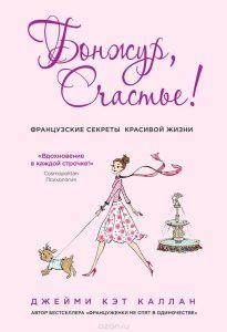Джейми Кэт Каллан «Бонжур, Счастье! Французские секреты красивой жизни».